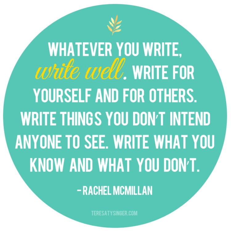 """Whatever you write, write well. Write for yourself and for others. Write things you don't intend anyone to see. Write what you know and what you don't."" -- Rachel McMillan, Author of the Herrington & Watts Series talking on https://teresatysinger.com as part of the month-long Author's Open House."