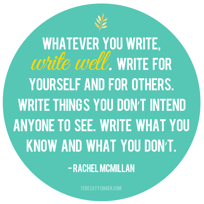 """""""Whatever you write, write well. Write for yourself and for others. Write things you don't intend anyone to see. Write what you know and what you don't."""" -- Rachel McMillan, Author of the Herrington & Watts Series talking on https://teresatysinger.com as part of the month-long Author's Open House."""