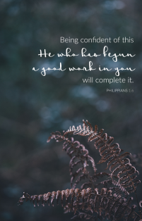 """Being confident of this, He who has begun a good work in you will complete it."" Philippians 1:6 