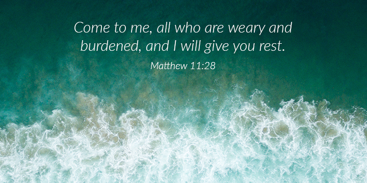 Come to me, all who are weary and burdened, and I will give you rest.